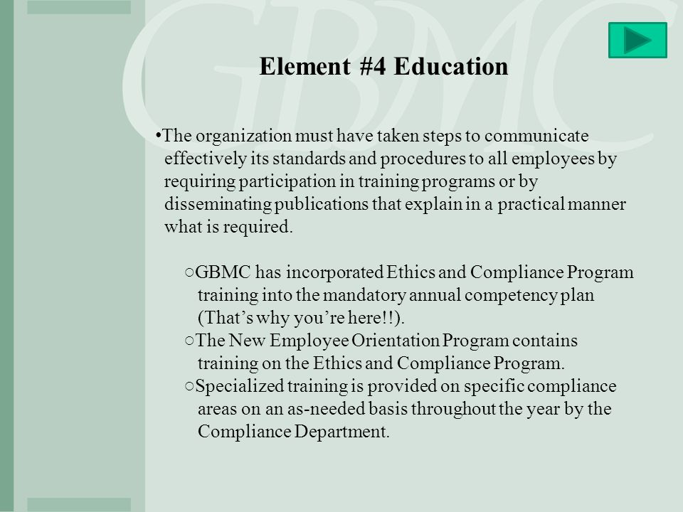Element #4 Education The organization must have taken steps to communicate. effectively its standards and procedures to all employees by.