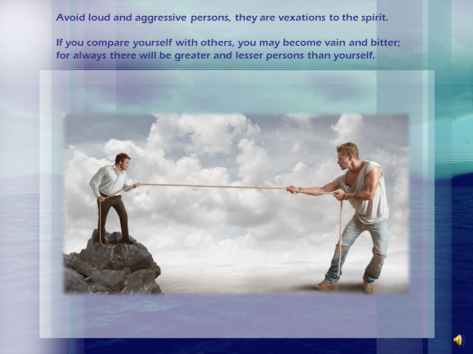 Avoid loud and aggressive persons, they are vexations to the spirit
