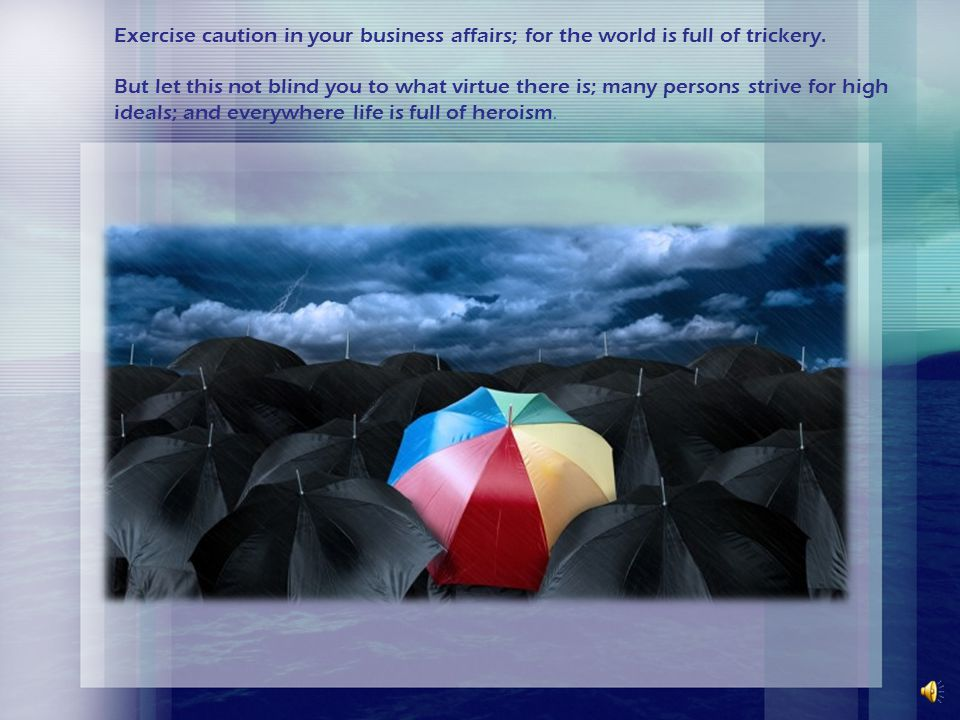 Exercise caution in your business affairs; for the world is full of trickery.