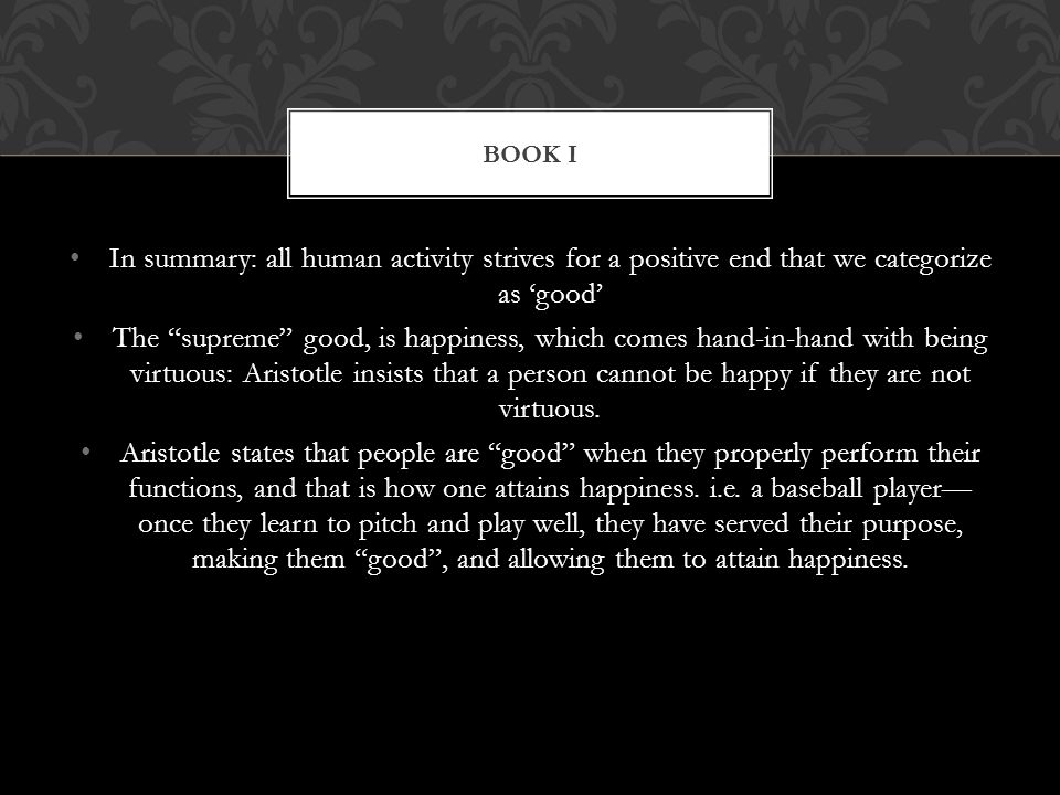 Book I In summary: all human activity strives for a positive end that we categorize as 'good'
