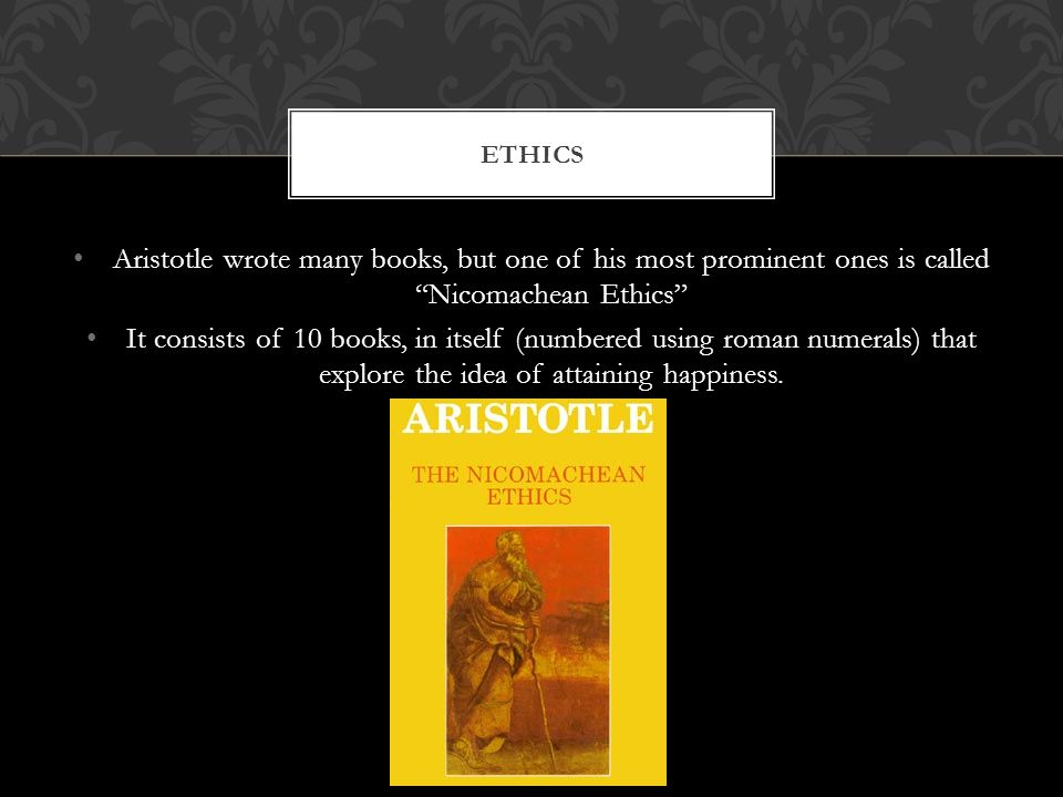 Ethics Aristotle wrote many books, but one of his most prominent ones is called Nicomachean Ethics