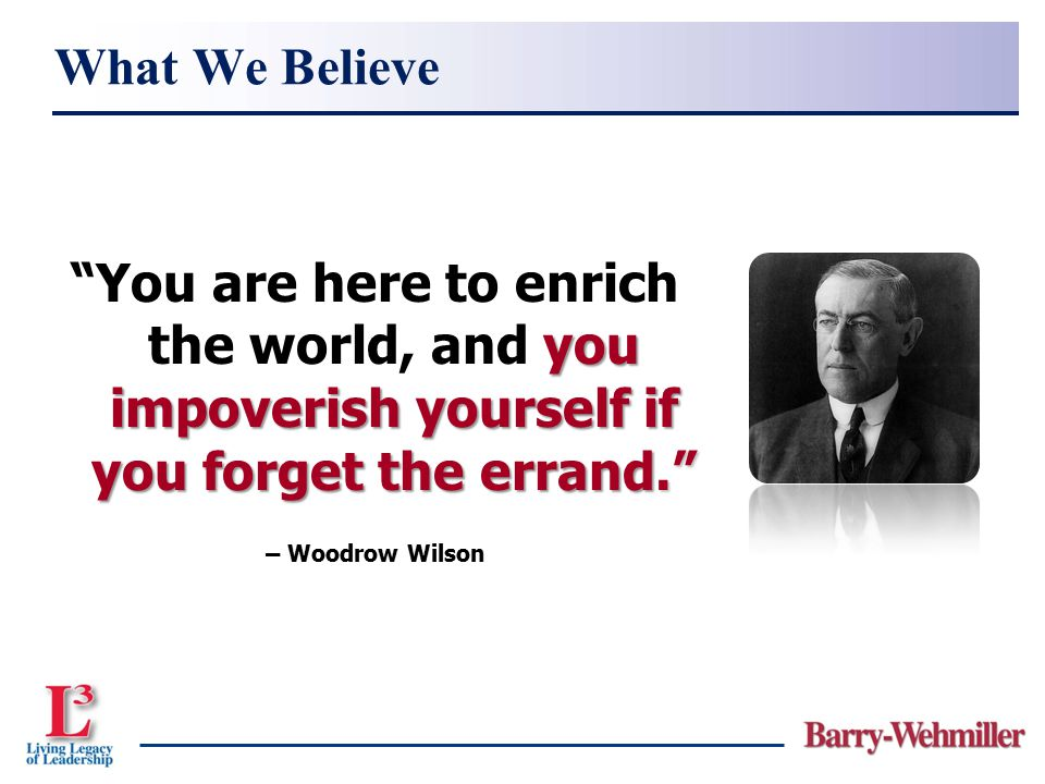 What We Believe You are here to enrich the world, and you impoverish yourself if you forget the errand.