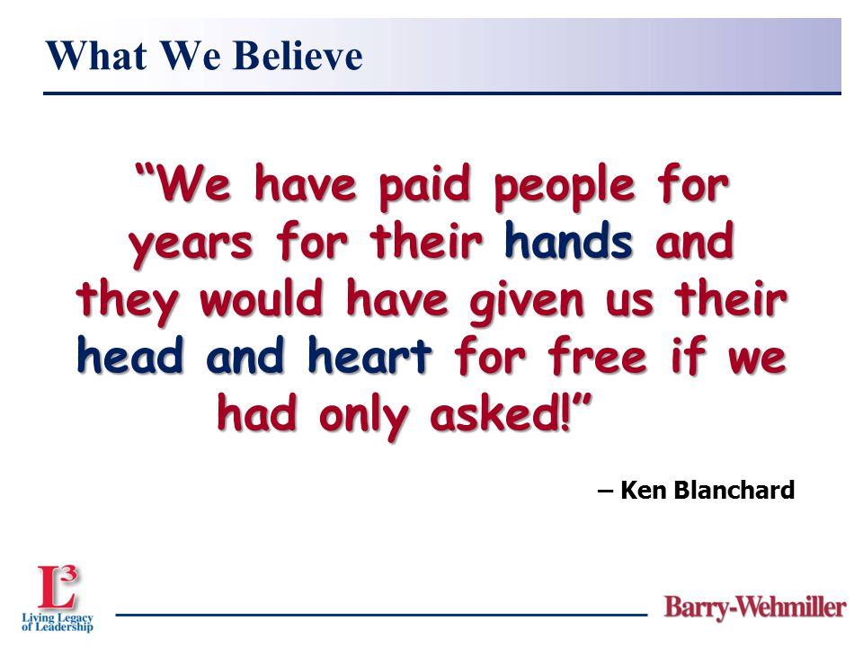 What We Believe We have paid people for years for their hands and they would have given us their head and heart for free if we had only asked!
