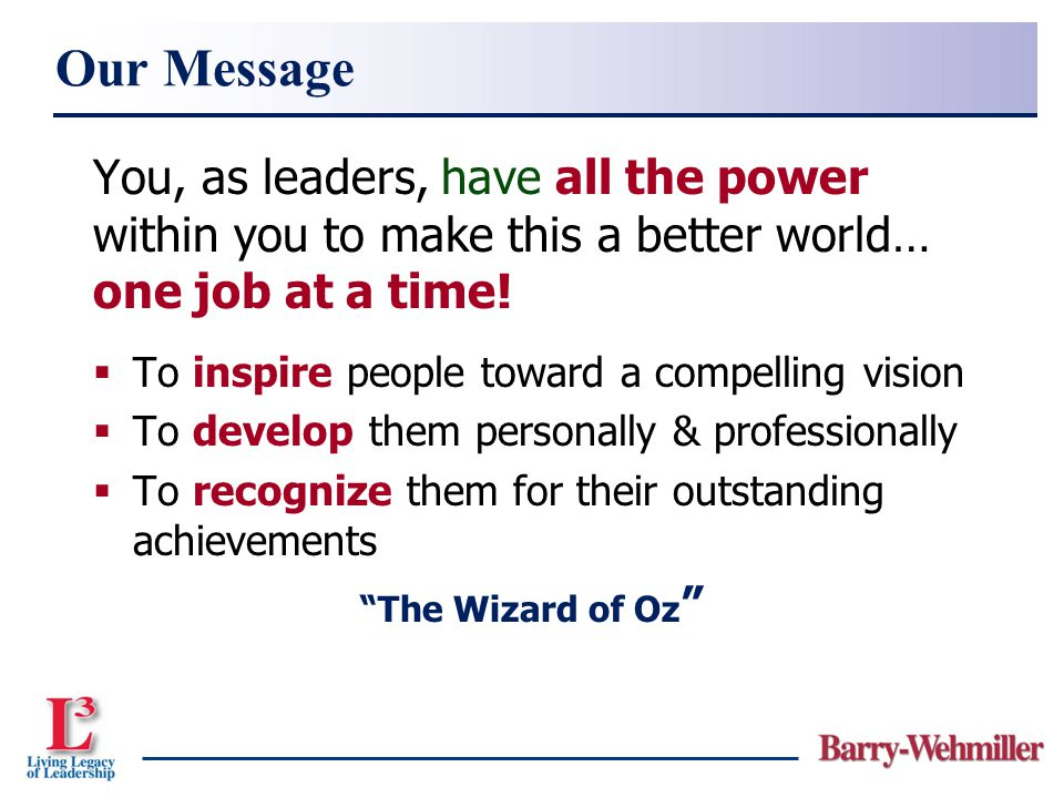 Our Message You, as leaders, have all the power within you to make this a better world… one job at a time!