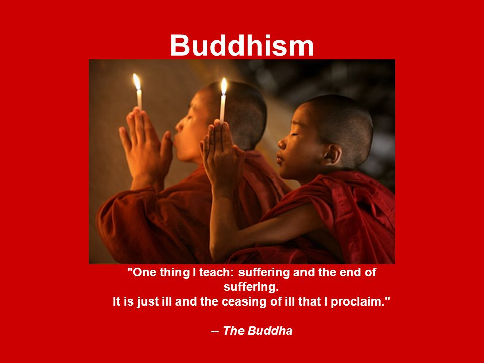 Buddhism One thing I teach: suffering and the end of suffering.
