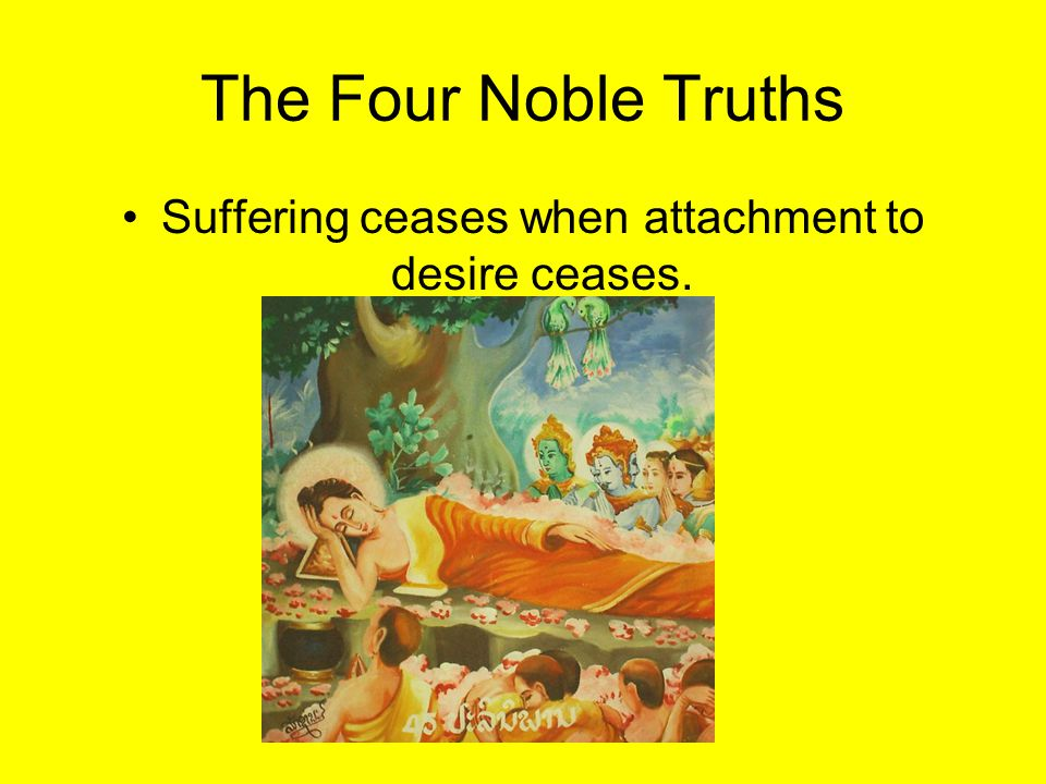 Suffering ceases when attachment to desire ceases.