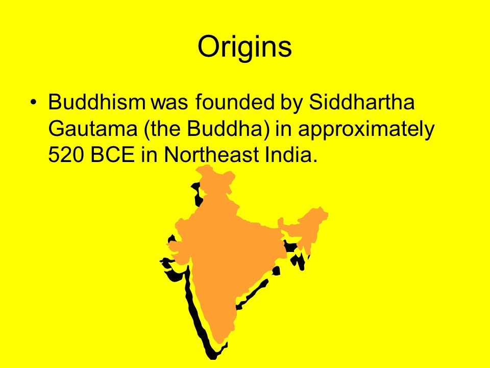 Origins Buddhism was founded by Siddhartha Gautama (the Buddha) in approximately 520 BCE in Northeast India.