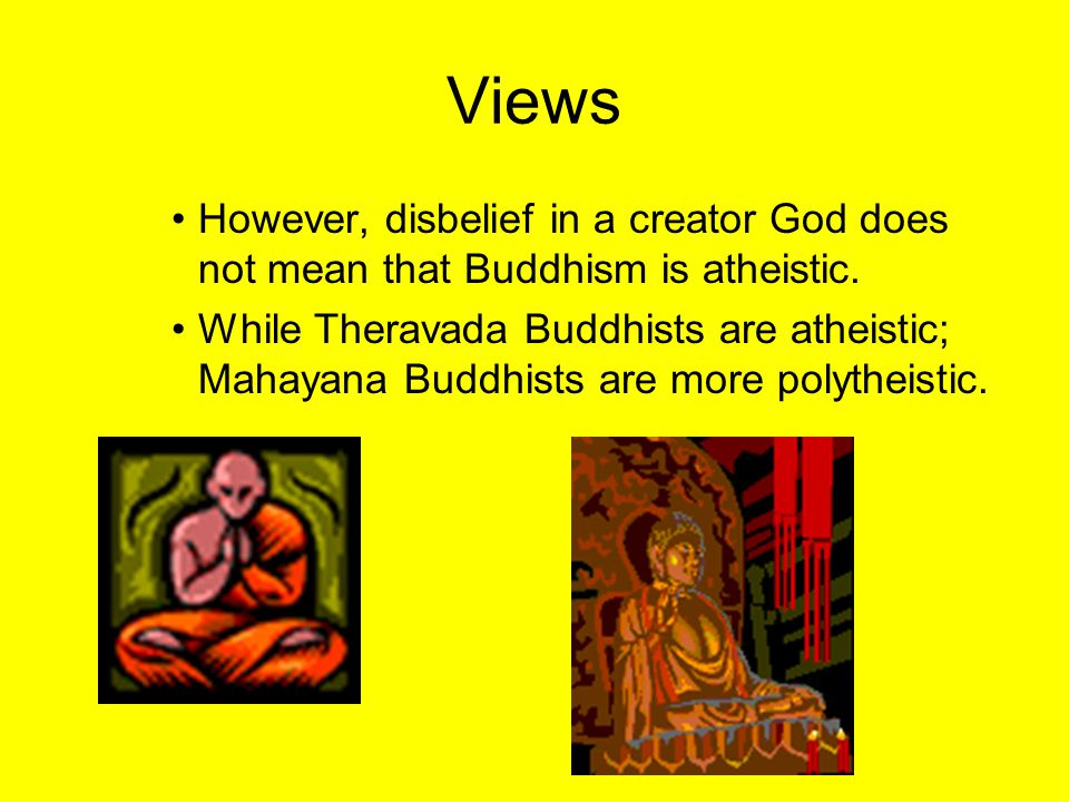 Views However, disbelief in a creator God does not mean that Buddhism is atheistic.