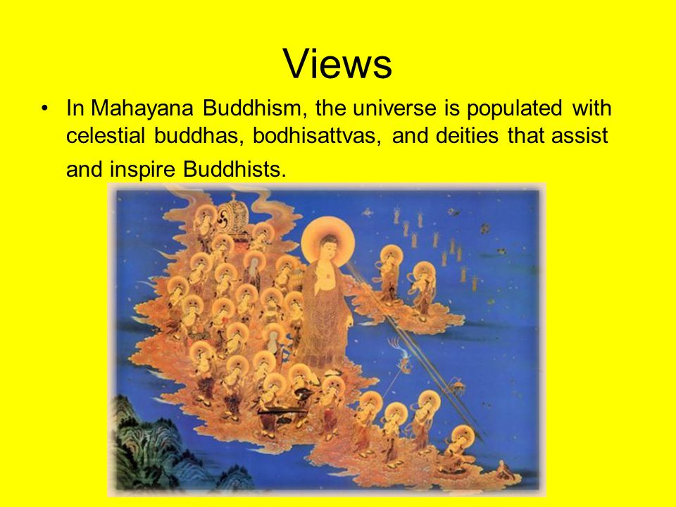 Views In Mahayana Buddhism, the universe is populated with celestial buddhas, bodhisattvas, and deities that assist and inspire Buddhists.