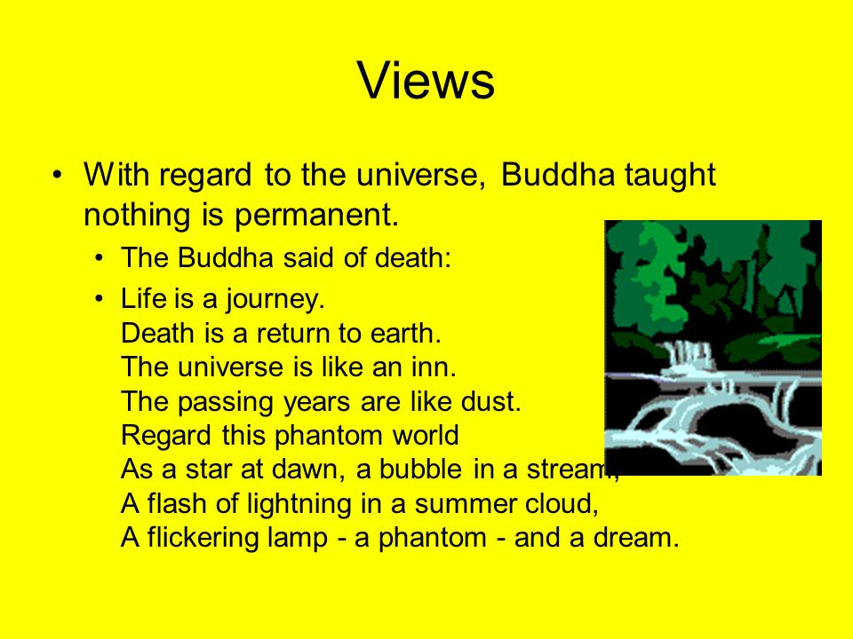 Views With regard to the universe, Buddha taught nothing is permanent.