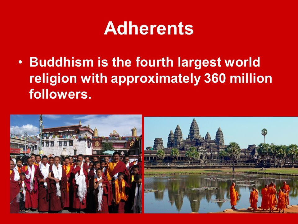 Adherents Buddhism is the fourth largest world religion with approximately 360 million followers.
