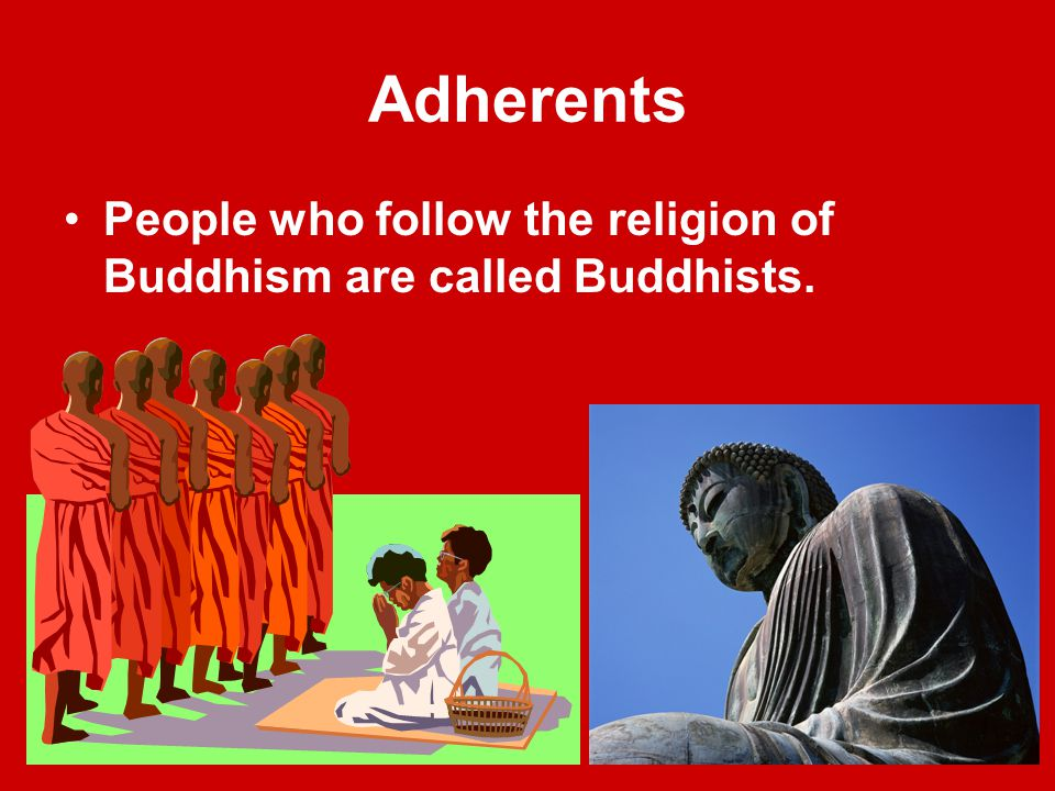 Adherents People who follow the religion of Buddhism are called Buddhists.