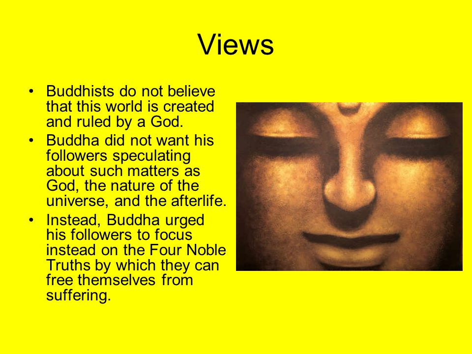 Views Buddhists do not believe that this world is created and ruled by a God.