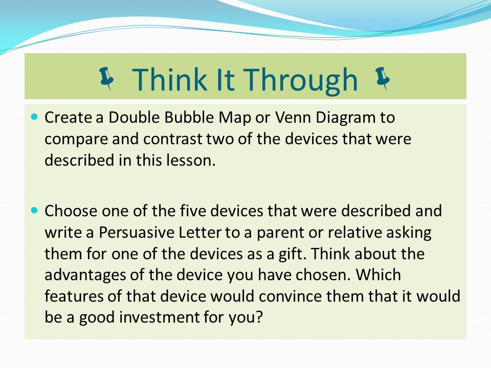  Think It Through  Create a Double Bubble Map or Venn Diagram to compare and contrast two of the devices that were described in this lesson.