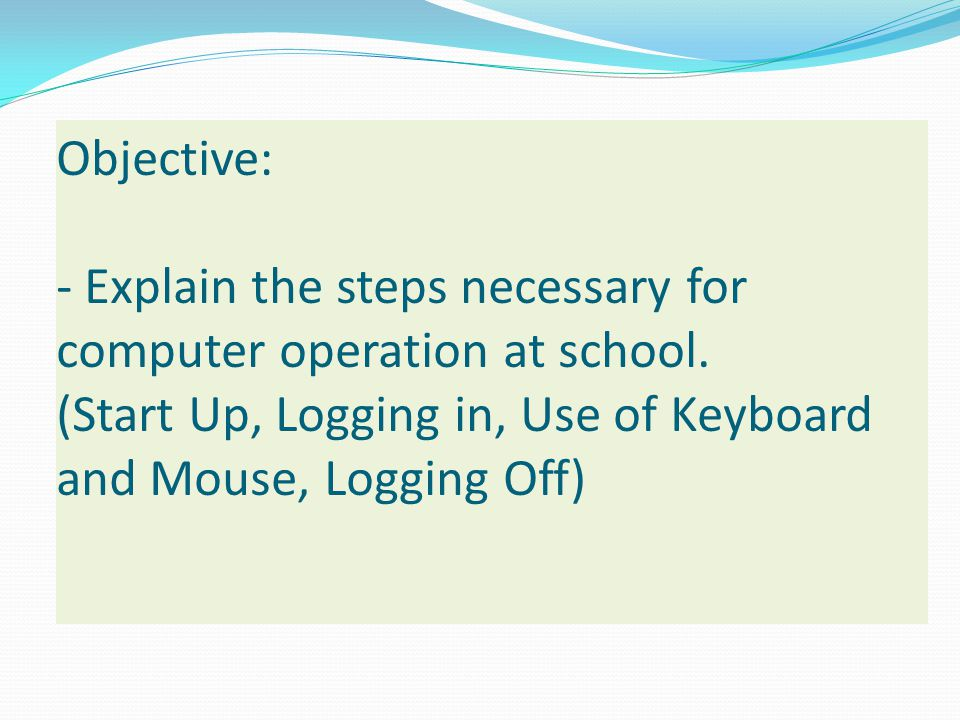 Objective: - Explain the steps necessary for computer operation at school.