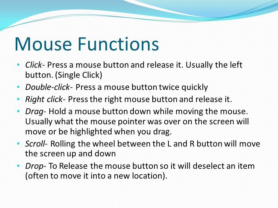 Mouse Functions Click- Press a mouse button and release it. Usually the left button. (Single Click)