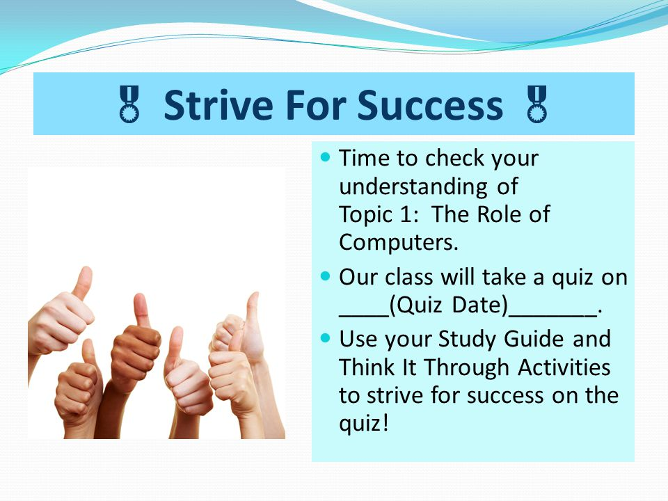  Strive For Success  Time to check your understanding of Topic 1: The Role of Computers. Our class will take a quiz on ____(Quiz Date)_______.