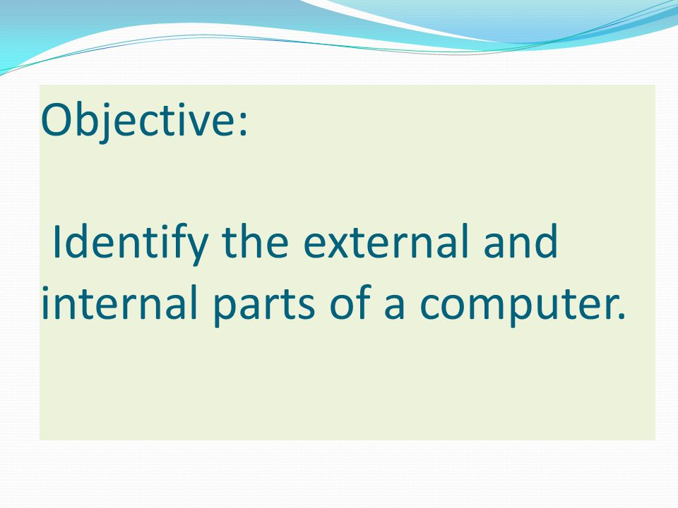 Objective: Identify the external and internal parts of a computer.