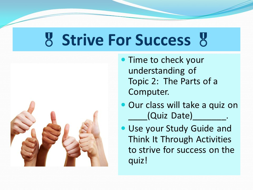  Strive For Success  Time to check your understanding of Topic 2: The Parts of a Computer. Our class will take a quiz on ____(Quiz Date)_______.