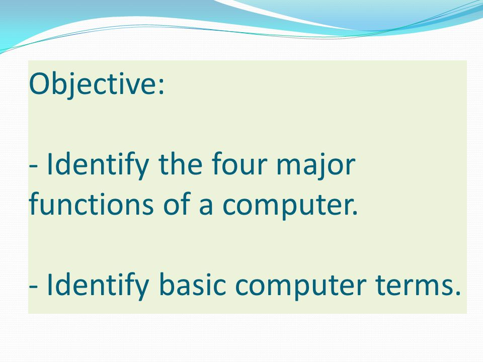 Objective: - Identify the four major functions of a computer
