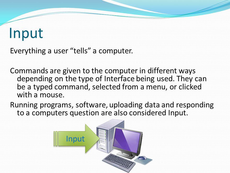 Input Input Everything a user tells a computer.