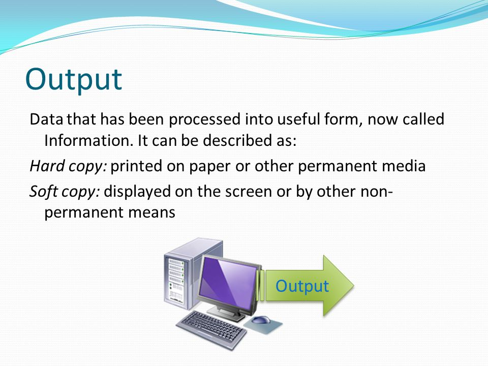 Output Data that has been processed into useful form, now called Information. It can be described as:
