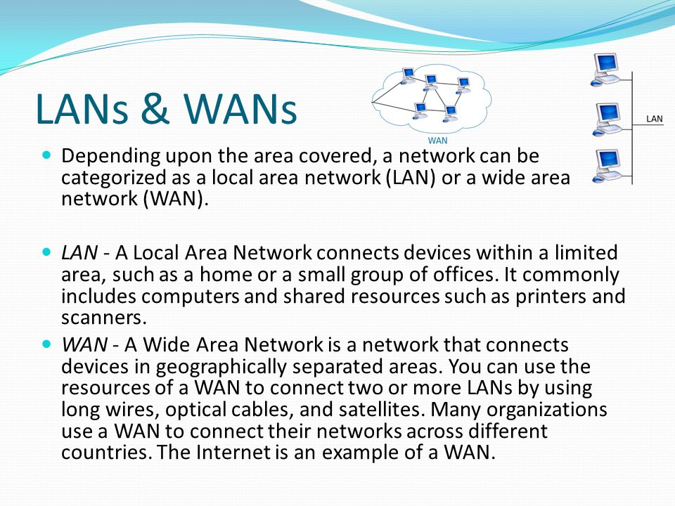 LANs & WANs Depending upon the area covered, a network can be categorized as a local area network (LAN) or a wide area network (WAN).
