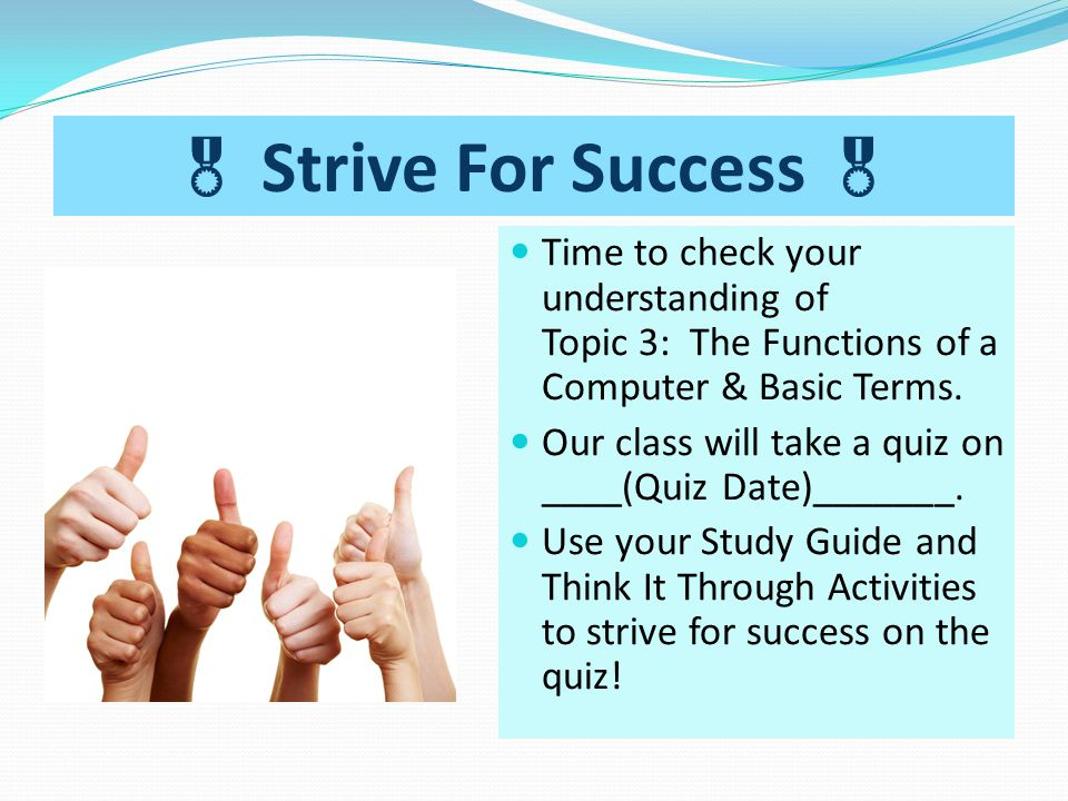 Strive For Success  Time to check your understanding of Topic 3: The Functions of a Computer & Basic Terms.