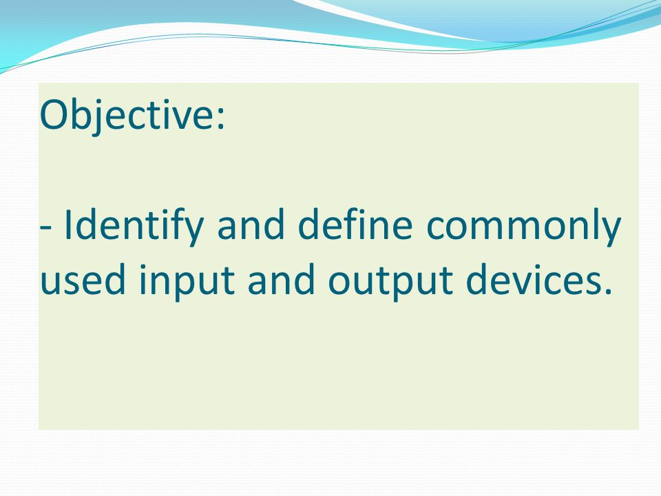 Objective: - Identify and define commonly used input and output devices.
