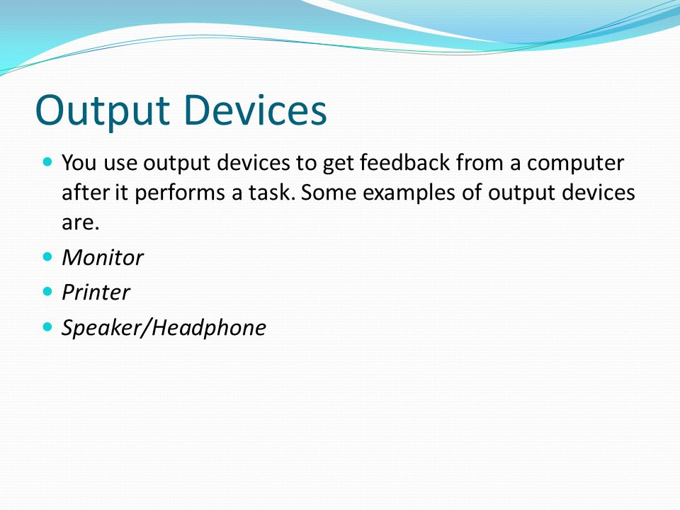Output Devices You use output devices to get feedback from a computer after it performs a task. Some examples of output devices are.