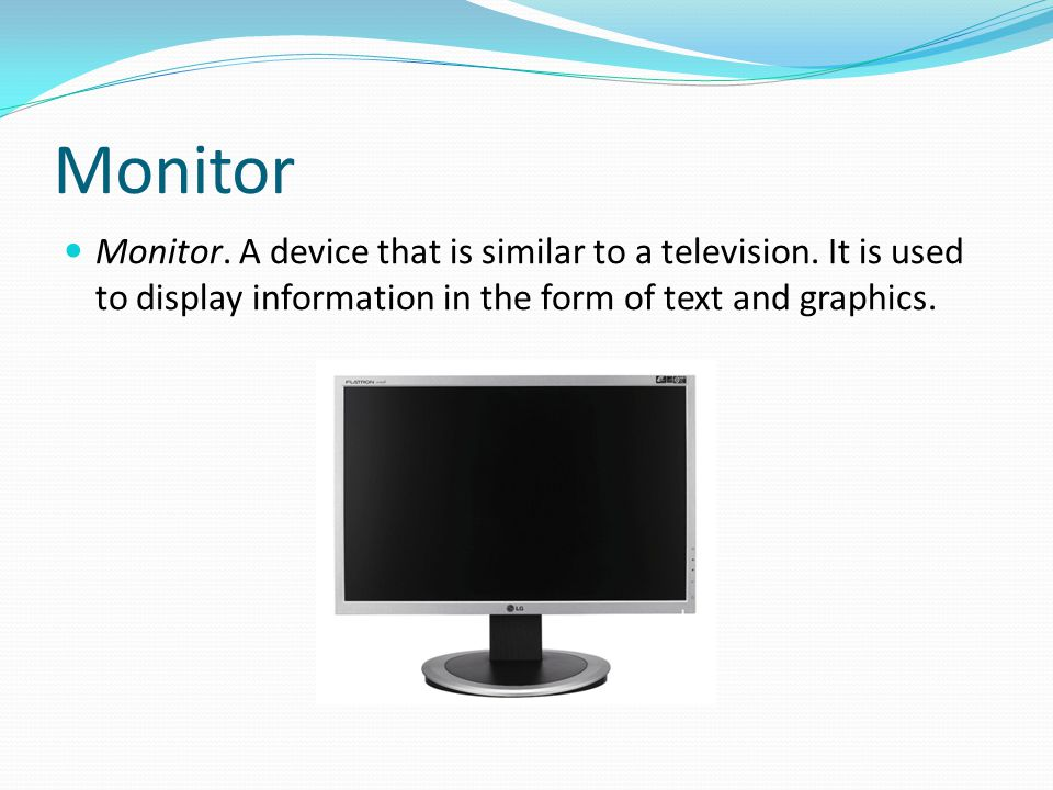 Monitor Monitor. A device that is similar to a television.