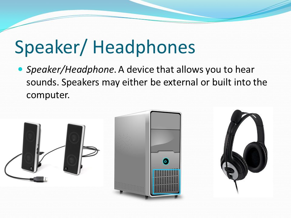 Speaker/ Headphones Speaker/Headphone. A device that allows you to hear sounds.