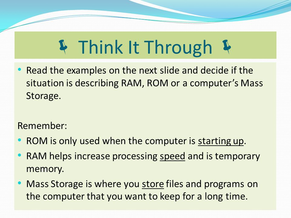  Think It Through  Read the examples on the next slide and decide if the situation is describing RAM, ROM or a computer's Mass Storage.