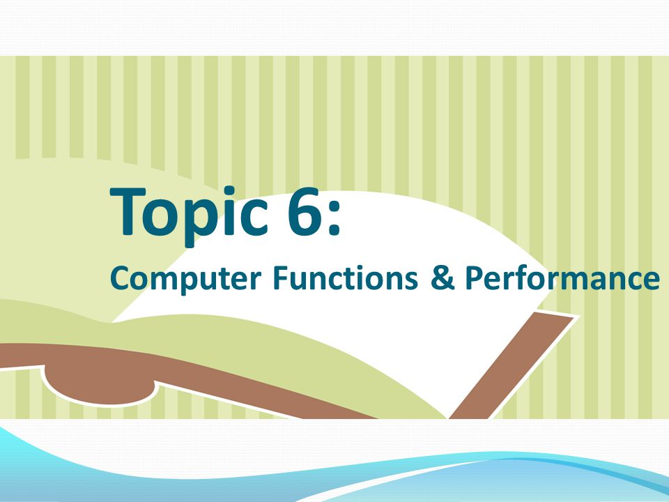 Topic 6: Computer Functions & Performance