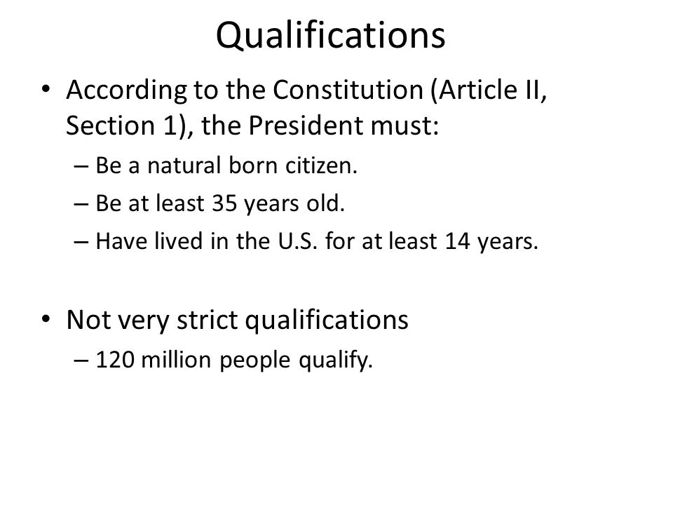 Qualifications According to the Constitution (Article II, Section 1), the President must: Be a natural born citizen.