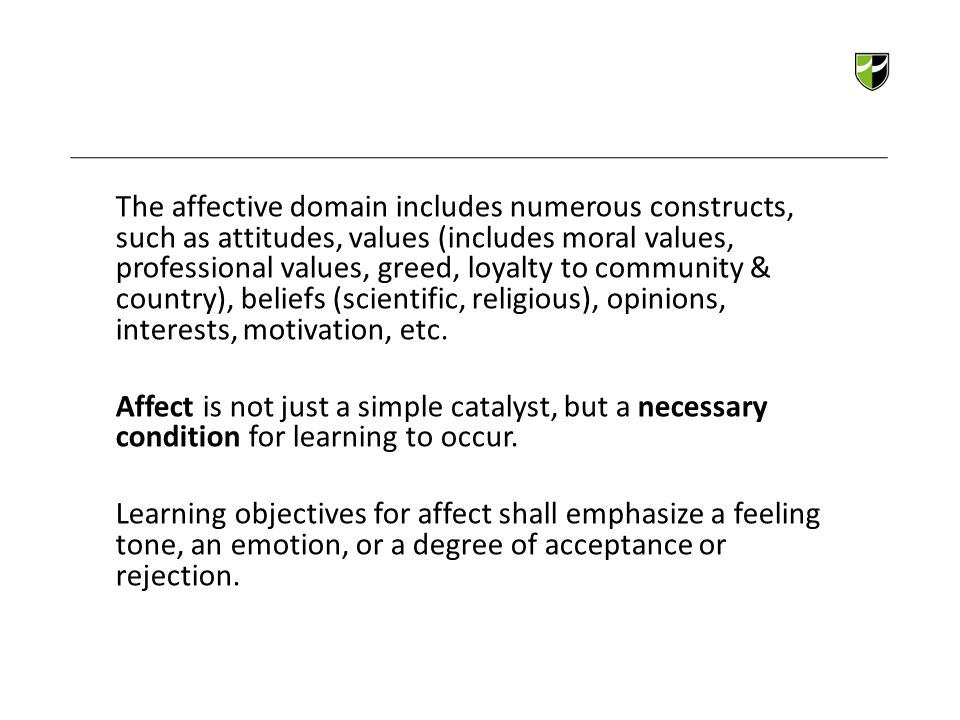 The affective domain includes numerous constructs, such as attitudes, values (includes moral values, professional values, greed, loyalty to community & country), beliefs (scientific, religious), opinions, interests, motivation, etc. Affect is not just a simple catalyst, but a necessary condition for learning to occur. Learning objectives for affect shall emphasize a feeling tone, an emotion, or a degree of acceptance or rejection.