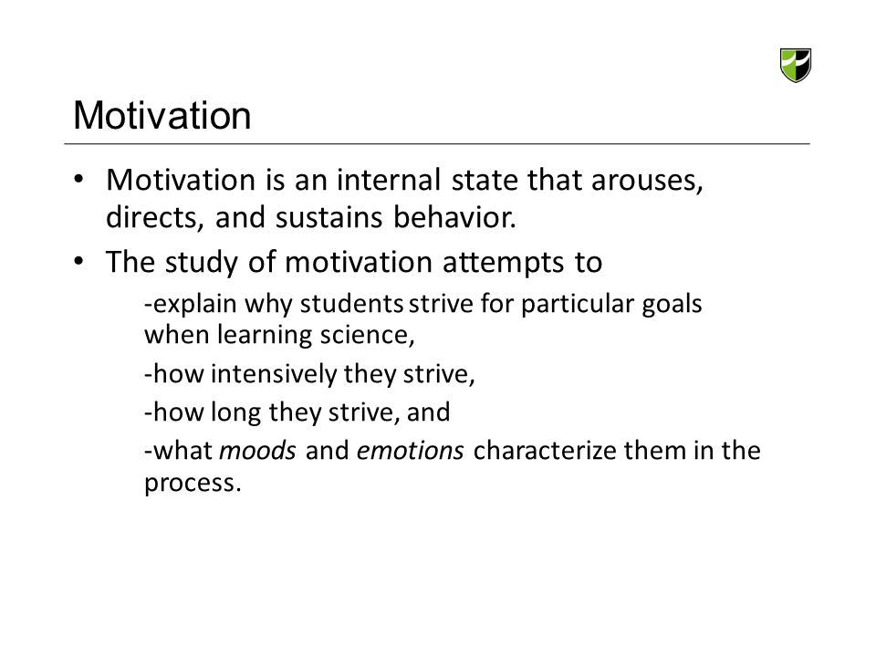 Motivation Motivation is an internal state that arouses, directs, and sustains behavior. The study of motivation attempts to.