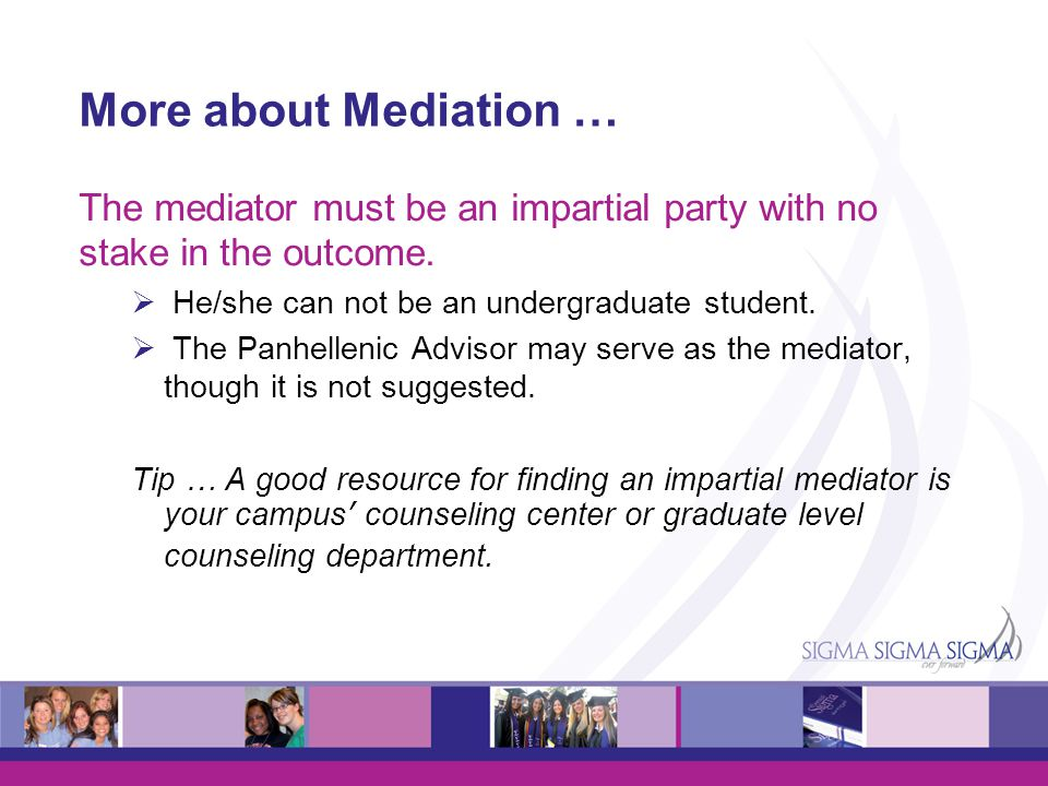 More about Mediation … The mediator must be an impartial party with no stake in the outcome. He/she can not be an undergraduate student.