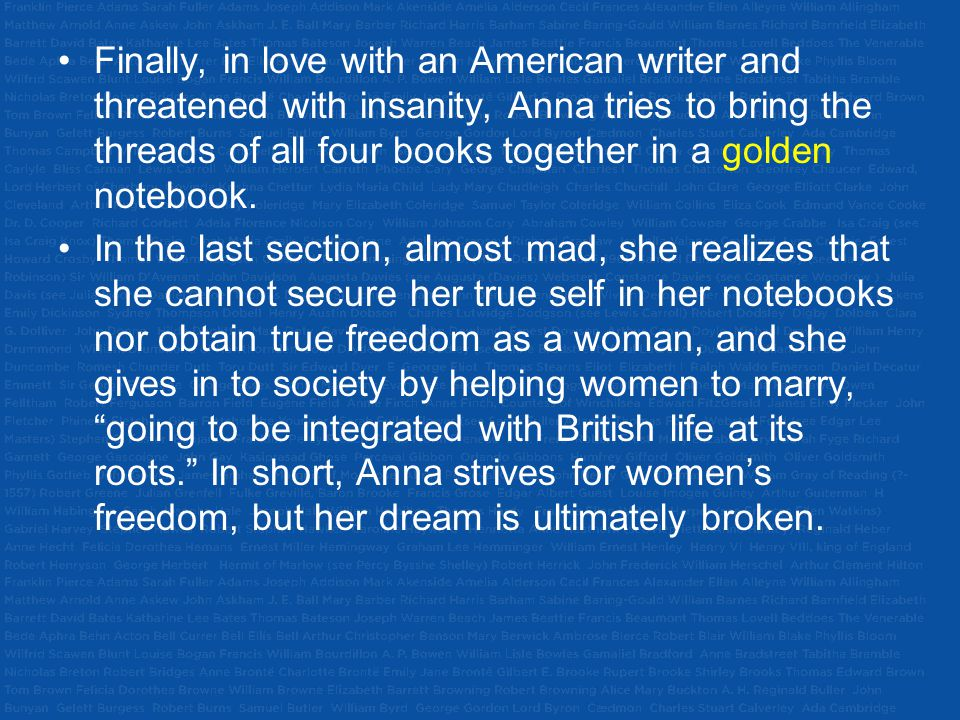 Finally, in love with an American writer and threatened with insanity, Anna tries to bring the threads of all four books together in a golden notebook.