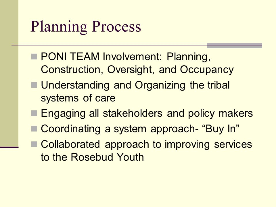 Planning Process PONI TEAM Involvement: Planning, Construction, Oversight, and Occupancy. Understanding and Organizing the tribal systems of care.