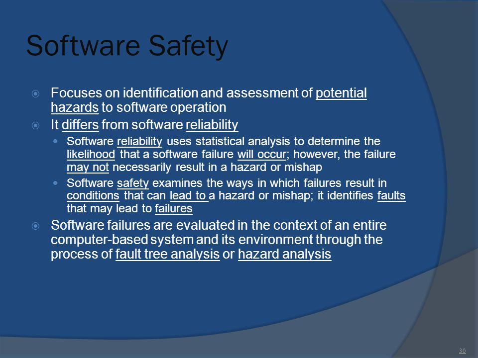 Software Safety Focuses on identification and assessment of potential hazards to software operation.