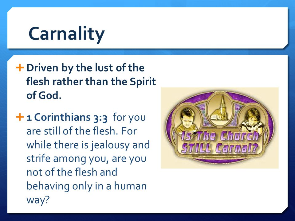 Carnality Driven by the lust of the flesh rather than the Spirit of God.