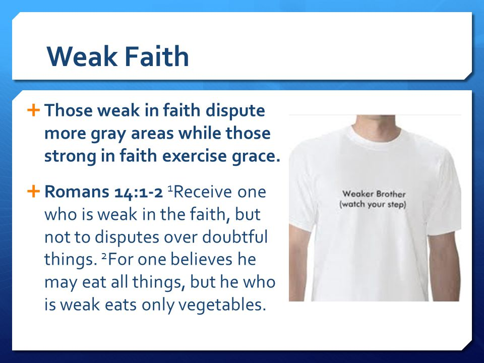 Weak Faith Those weak in faith dispute more gray areas while those strong in faith exercise grace.