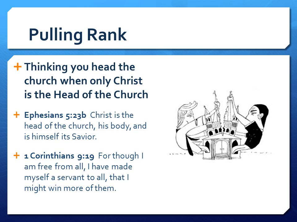 Pulling Rank Thinking you head the church when only Christ is the Head of the Church.