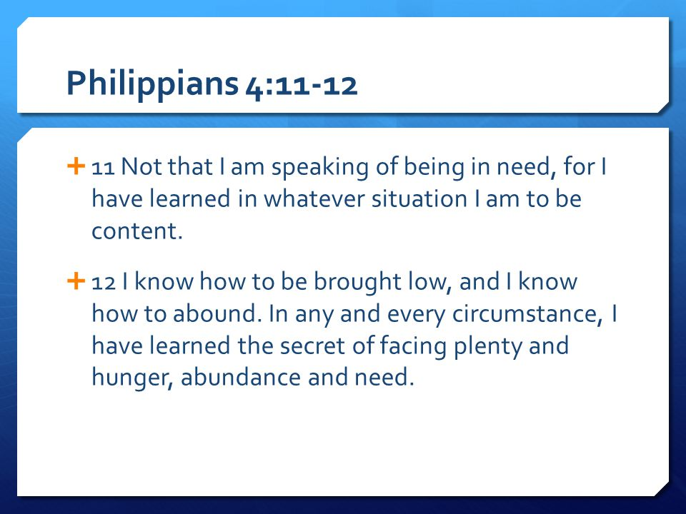Philippians 4:11-12 11 Not that I am speaking of being in need, for I have learned in whatever situation I am to be content.