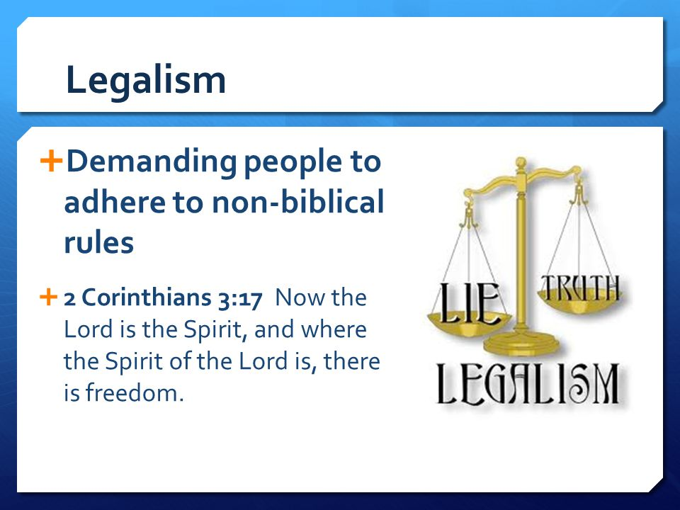 Legalism Demanding people to adhere to non-biblical rules