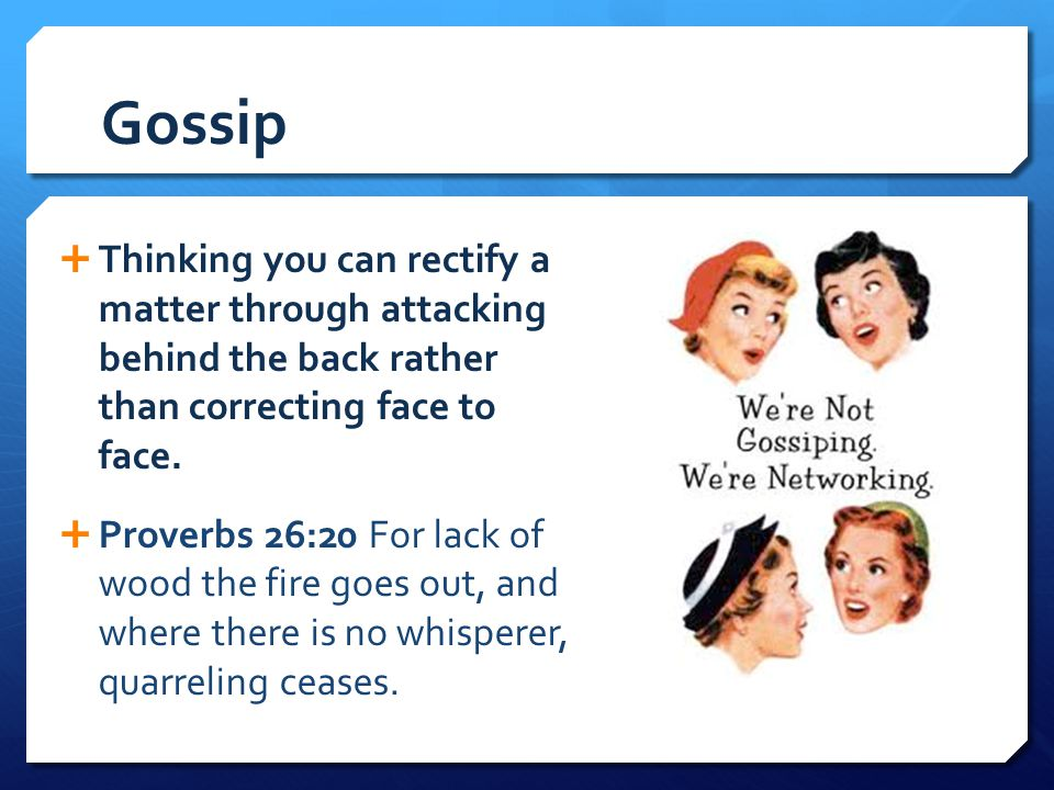 Gossip Thinking you can rectify a matter through attacking behind the back rather than correcting face to face.