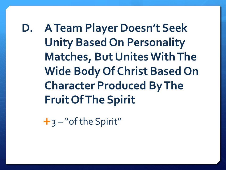 D. A Team Player Doesn't Seek Unity Based On Personality Matches, But Unites With The Wide Body Of Christ Based On Character Produced By The Fruit Of The Spirit