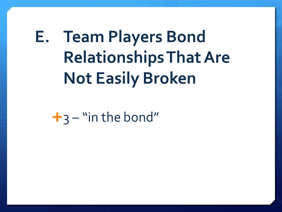 E. Team Players Bond Relationships That Are Not Easily Broken