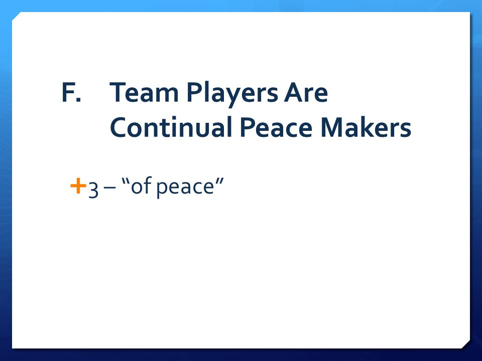 F. Team Players Are Continual Peace Makers